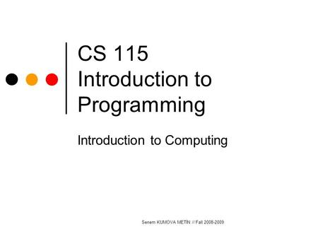 Senem KUMOVA METİN // Fall 2008-2009 CS 115 Introduction to Programming Introduction to Computing.