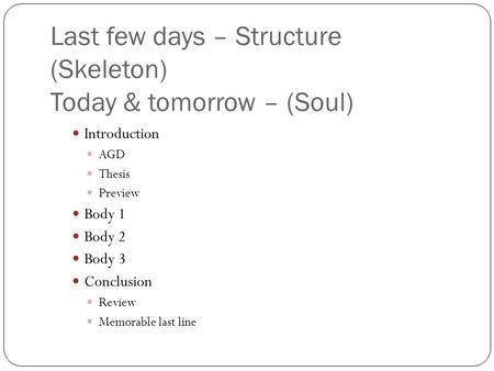 Last few days – Structure (Skeleton) Today & tomorrow – (Soul) Introduction AGD Thesis Preview Body 1 Body 2 Body 3 Conclusion Review Memorable last line.
