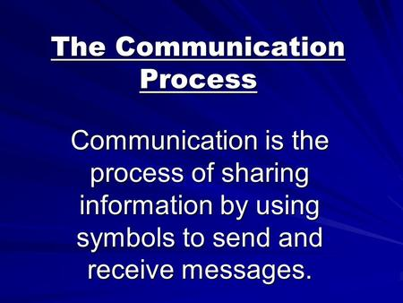 The Communication Process Communication is the process of sharing information by using symbols to send and receive messages.