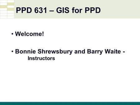 GIS 1 GIS Tutorial, Third Edition PPD 631 – GIS for PPD Welcome! Bonnie Shrewsbury and Barry Waite - Instructors.