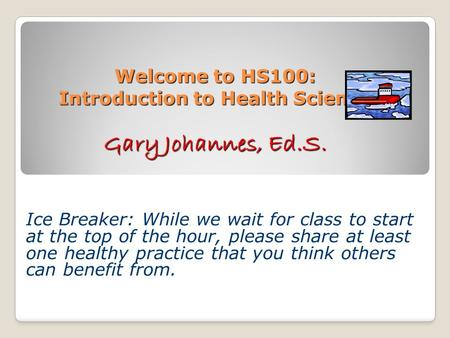 Welcome to HS100: Introduction to Health Science Gary Johannes, Ed.S. Ice Breaker: While we wait for class to start at the top of the hour, please share.