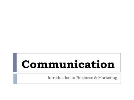 Communication Introduction to Business & Marketing.