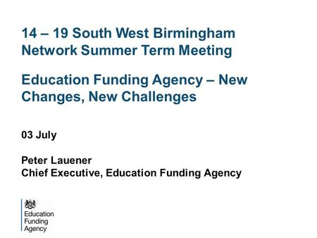 14 – 19 South West Birmingham Network Summer Term Meeting Education Funding Agency – New Changes, New Challenges 03 July Peter Lauener Chief Executive,