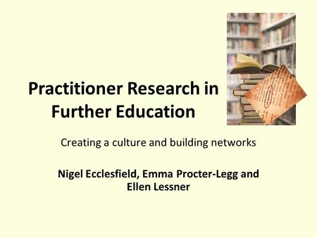 Practitioner Research in Further Education Creating a culture and building networks Nigel Ecclesfield, Emma Procter-Legg and Ellen Lessner.
