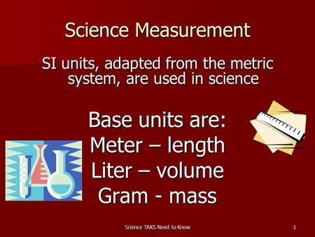 Science TAKS Need to Know1 Science Measurement SI units, adapted from the metric system, are used in science Base units are: Meter – length Liter – volume.