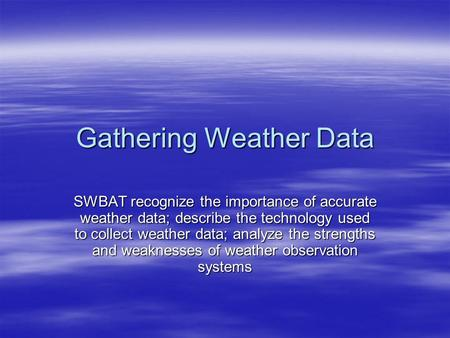 Gathering Weather Data SWBAT recognize the importance of accurate weather data; describe the technology used to collect weather data; analyze the strengths.