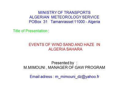 MINISTRY OF TRANSPORTS ALGERIAN METEOROLOGY SERVICE POBox 31 Tamanrasset 11000 - Algeria Title of Presentation : EVENTS OF WIND SAND AND HAZE IN ALGERIA.