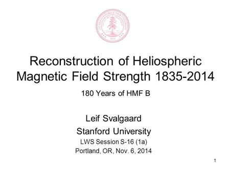 1 Reconstruction of Heliospheric Magnetic Field Strength 1835-2014 180 Years of HMF B Leif Svalgaard Stanford University LWS Session S-16 (1a) Portland,