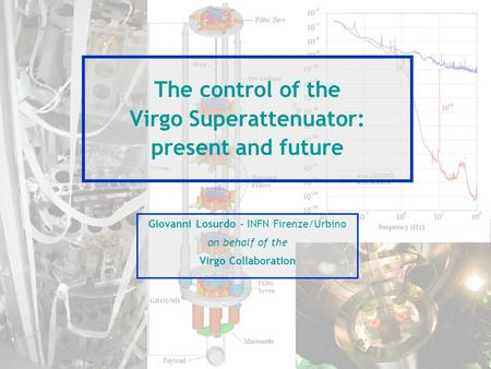 The control of the Virgo Superattenuator: present and future Giovanni Losurdo - INFN Firenze/Urbino on behalf of the Virgo Collaboration.