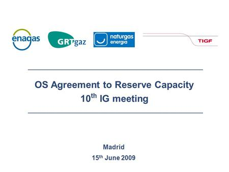 Madrid 15 th June 2009 OS Agreement to Reserve Capacity 10 th IG meeting.