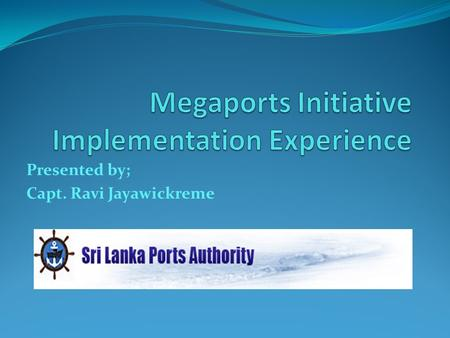 Presented by; Capt. Ravi Jayawickreme WHAT IS THE SIGNIFICANCE OF MEGAPORTS IN COLOMBO Megaports - A system of equipment installed, people trained, and.