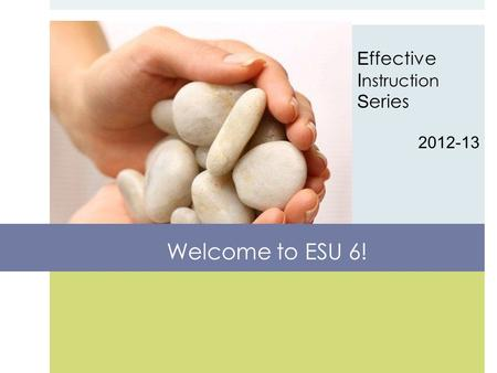 E ffective I nstruction S eries 2012-13 Welcome to ESU 6!