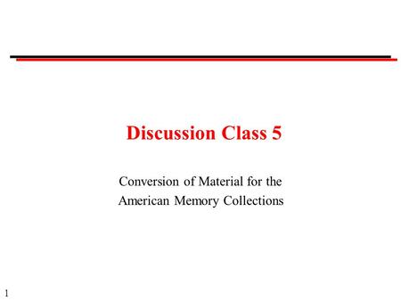 1 Discussion Class 5 Conversion of Material for the American Memory Collections.