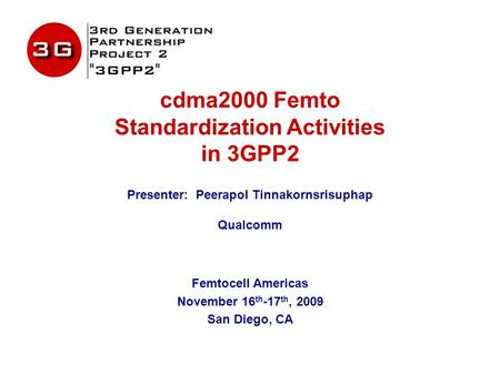 Cdma2000 Femto Standardization Activities in 3GPP2 Presenter: Peerapol Tinnakornsrisuphap Qualcomm Femtocell Americas November 16 th -17 th, 2009 San Diego,