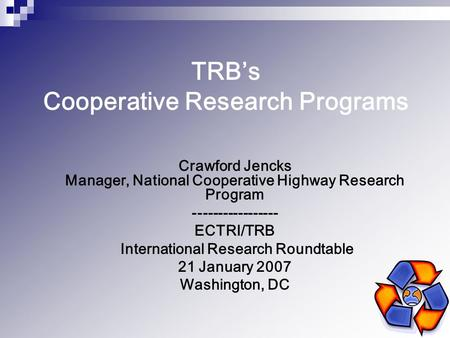 TRB's Cooperative Research Programs Crawford Jencks Manager, National Cooperative Highway Research Program ----------------- ECTRI/TRB International Research.