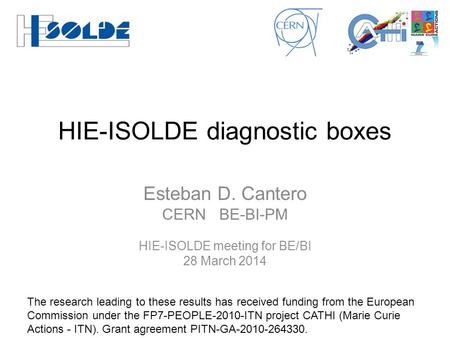 HIE-ISOLDE diagnostic boxes Esteban D. Cantero CERN BE-BI-PM HIE-ISOLDE meeting for BE/BI 28 March 2014 The research leading to these results has received.
