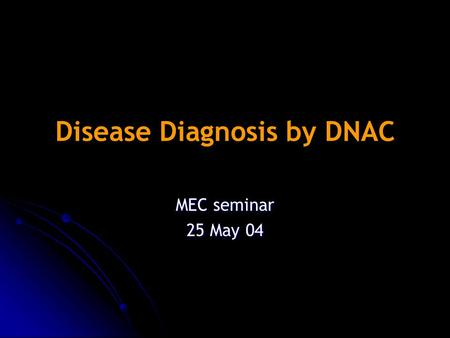 Disease Diagnosis by DNAC MEC seminar 25 May 04. DNA chip Blood Biopsy Sample rRNA/mRNA/ tRNA RNA RNA with cDNA Hybridization Mixture of cell-lines Reference.