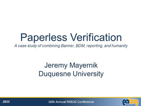 2015 16th Annual PABUG Conference Paperless Verification A case study of combining Banner, BDM, reporting, and humanity Jeremy Mayernik Duquesne University.