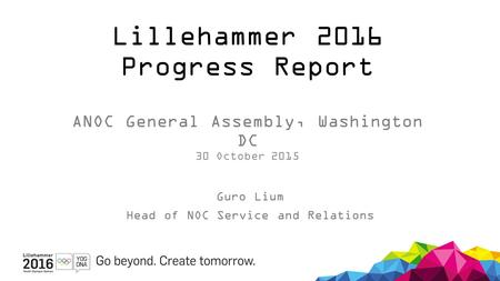Lillehammer 2016 Progress Report ANOC General Assembly, Washington DC 30 October 2015 Guro Lium Head of NOC Service and Relations.