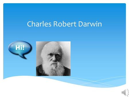 Charles Robert Darwin YY ou've probably seen a picture of him and he probably has a bald head, a huge bushy beard, a bit of a funny nose and he probably.