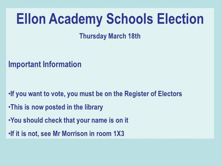 Ellon Academy Schools Election Thursday March 18th Important Information If you want to vote, you must be on the Register of Electors This is now posted.