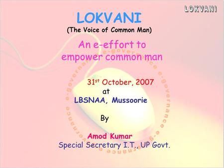 LOKVANI (The Voice of Common Man) effort An e-effort to empower common man 31 st October, 2007 at LBSNAA, Mussoorie By Amod Kumar Special Secretary I.T.,