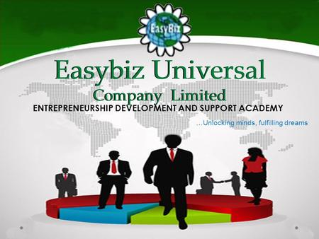 Easybiz Universal Company Limited ENTREPRENEURSHIP DEVELOPMENT AND SUPPORT ACADEMY …Unlocking minds, fulfilling dreams.