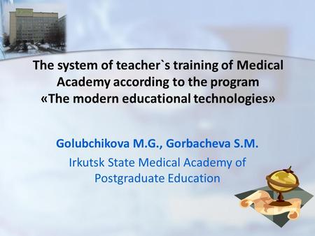 The system of teacher`s training of Medical Academy according to the program «The modern educational technologies» Golubchikova M.G., Gorbacheva S.М. Irkutsk.