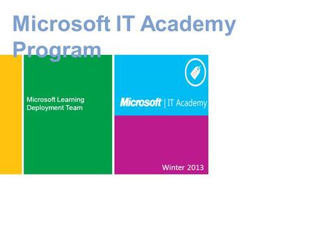 Winter 2013 Microsoft Learning Deployment Team Microsoft IT Academy Program.