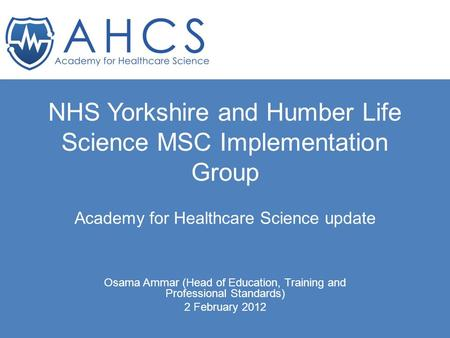 NHS Yorkshire and Humber Life Science MSC Implementation Group Academy for Healthcare Science update Osama Ammar (Head of Education, Training and Professional.