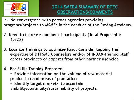 2014 SMERA SUMMARY OF RTEC OBSERVATIONS/COMMENTS 1. No convergence with partner agencies providing programs/projects to MSMEs in the conduct of the Roving.