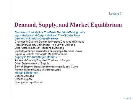 1 of 46 Lecture 3 Demand, Supply, and Market Equilibrium Firms and Households: The Basic Decision-Making Units Input Markets and Output Markets: The Circular.