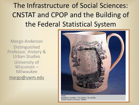 The Infrastructure of Social Sciences: CNSTAT and CPOP and the Building of the Federal Statistical System Margo Anderson Distinguished Professor, History.