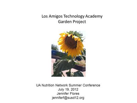 Los Amigos Technology Academy Garden Project UA Nutrition Network Summer Conference July 19, 2012 Jennifer Flores