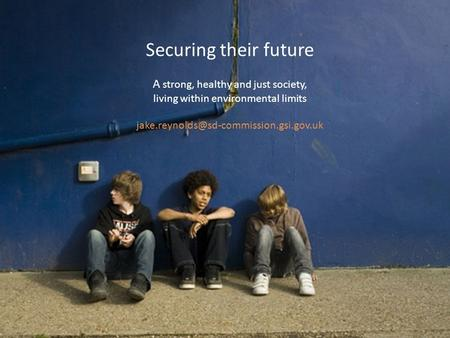 Securing their future A strong, healthy and just society, living within environmental limits