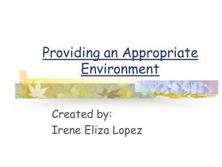 Providing an Appropriate Environment Created by: Irene Eliza Lopez.