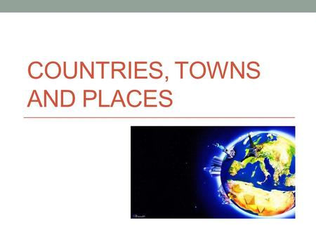 COUNTRIES, TOWNS AND PLACES