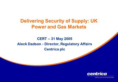 Delivering Security of Supply: UK Power and Gas Markets CERT – 31 May 2005 Aleck Dadson - Director, Regulatory Affairs Centrica plc.