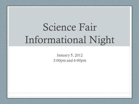 Science Fair Informational Night January 5, 2012 3:00pm and 6:00pm.