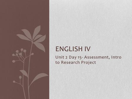 Unit 2 Day 15- Assessment, Intro to Research Project ENGLISH IV.
