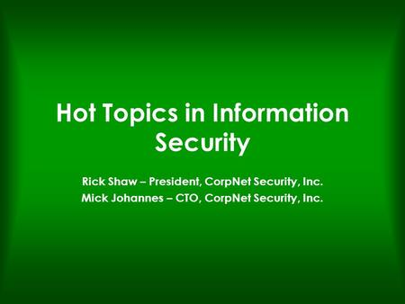 Hot Topics in Information Security Rick Shaw – President, CorpNet Security, Inc. Mick Johannes – CTO, CorpNet Security, Inc.