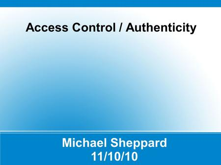 Access Control / Authenticity Michael Sheppard 11/10/10.
