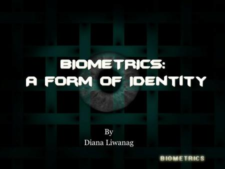 By Diana Liwanag. Overview The problem What are biometrics? –What are the different types? Short video of a system with a fingerprinting device. Identifying.