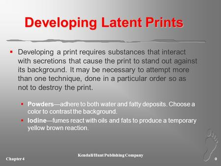 Chapter 4 Kendall/Hunt Publishing Company 0 Developing Latent Prints  Developing a print requires substances that interact with secretions that cause.