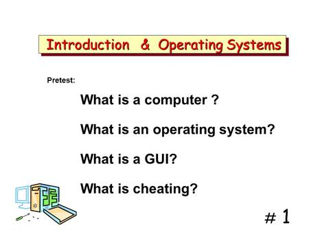 # 1 Introduction & Operating Systems Introduction & Operating Systems What is a computer ? What is an operating system? What is a GUI? What is cheating?