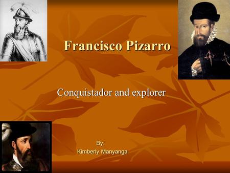 Francisco Pizarro Conquistador and explorer By: By: Kimberly Manyanga.
