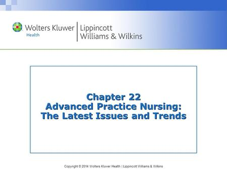 Copyright © 2014 Wolters Kluwer Health | Lippincott Williams & Wilkins Chapter 22 Advanced Practice Nursing: The Latest Issues and Trends.