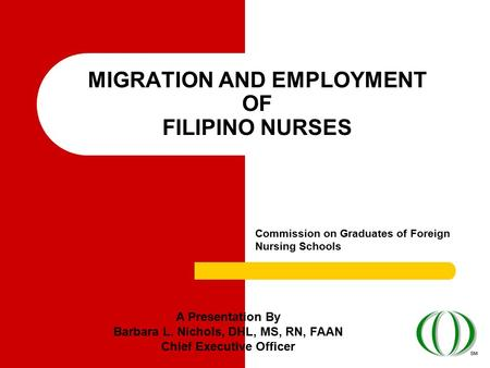 MIGRATION AND EMPLOYMENT OF FILIPINO NURSES Commission on Graduates of Foreign Nursing Schools A Presentation By Barbara L. Nichols, DHL, MS, RN, FAAN.
