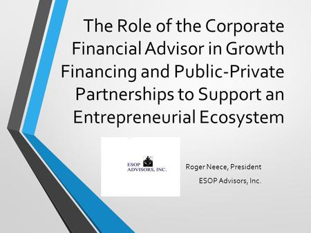 The Role of the Corporate Financial Advisor in Growth Financing and Public-Private Partnerships to Support an Entrepreneurial Ecosystem Roger Neece, President.