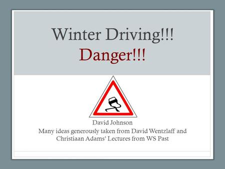Winter Driving!!! Danger!!! David Johnson Many ideas generously taken from David Wentzlaff and Christiaan Adams' Lectures from WS Past.